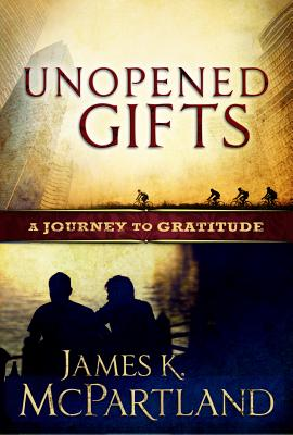 Unopened Gifts: A Journey to Gratitude - McPartland, James Kevin