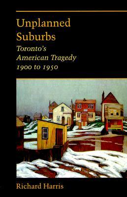 Unplanned Suburbs: Toronto's American Tragedy, 1900 to 1950 - Harrison, Richard