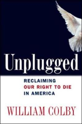 Unplugged: Reclaiming Our Right to Die in America - Colby, William H