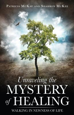Unraveling the Mystery of Healing - McKay, Patricia