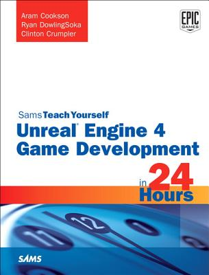 Unreal Engine 4 Game Development in 24 Hours, Sams Teach Yourself - Cookson, Aram, and Dowlingsoka, Ryan, and Crumpler, Clinton