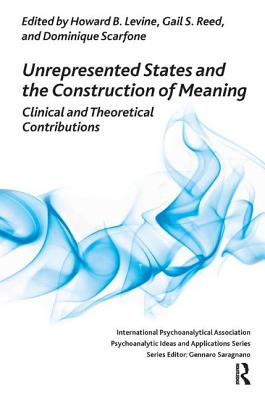 Unrepresented States and the Construction of Meaning: Clinical and Theoretical Contributions - Levine, Howard B (Editor), and Reed, Gail B (Editor), and Scarfone, Dominique (Editor)