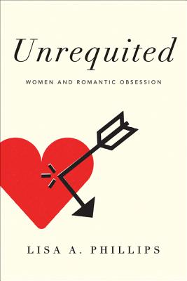 Unrequited: Women and Romantic Obsession - Phillips, Lisa A