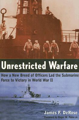 Unrestricted Warfare: How a New Breed of Officers Led the Submarine Force to Victory in World War II - DeRose, James F, and Paine, Roger W, III (Foreword by)