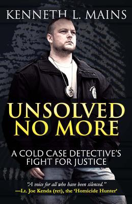 Unsolved No More: A Cold Case Detective's Fight for Justice - Mains, Kenneth