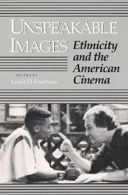 Unspeakable Images: Ethnicity and the American Cinema - Friedman, Lester D, Professor (Editor)