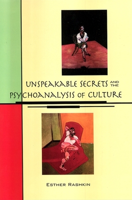 Unspeakable Secrets and the Psychoanalysis of Culture - Rashkin, Esther