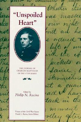 Unspoiled Heart: The Journal of Charles Mattocks of the 17th Maine - Racine, Philip N (Editor)