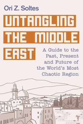Untangling the Middle East: A Guide to the Past, Present, and Future of the World's Most Chaotic Region - Soltes, Ori Z, Dr.