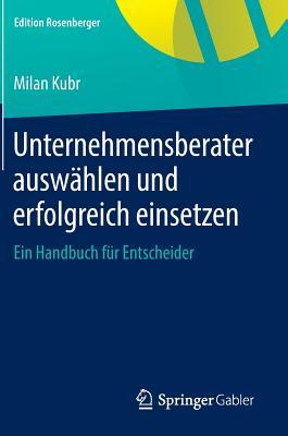 Unternehmensberater Auswahlen Und Erfolgreich Einsetzen: Ein Handbuch Fur Entscheider - Kubr, Milan, and Gondos, Lisa (Translated by)