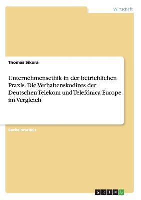 Unternehmensethik in Der Betrieblichen Praxis. Die Verhaltenskodizes Der Deutschen Telekom Und Telefonica Europe Im Vergleich - Sikora, Thomas