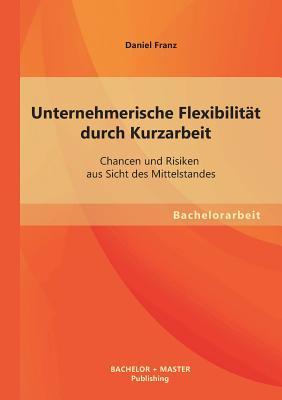 Unternehmerische Flexibilitat Durch Kurzarbeit: Chancen Und Risiken Aus Sicht Des Mittelstandes - Franz, Daniel
