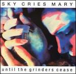 Until the Grinders Cease - Sky Cries Mary