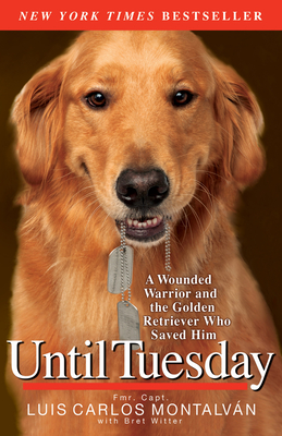 Until Tuesday: A Wounded Warrior and the Golden Retriever Who Saved Him - Montalvan, Luis Carlos, and Witter, Bret