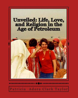 Unveiled: Life, Love, and Religion in the Age of Petroleum - Taylor, Patricia Adora Clark
