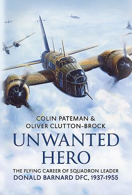 Unwanted Hero: The Flying Career of Squadron Leader Donald Barnard DFC, 1937-1955 - Pateman, Colin, and Clutton-Brock, Oliver