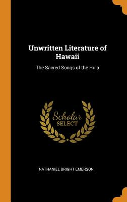 Unwritten Literature of Hawaii: The Sacred Songs of the Hula - Emerson, Nathaniel Bright