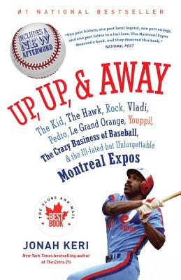 Up, Up, & Away: The Kid, the Hawk, Rock, Vladi, Pedro, Le Grand Orange, Youppi!, the Crazy Business of Baseball & the Ill-Fated But Unforgettable Montreal Expos - Keri, Jonah