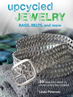 Upcycled Jewelry: Bags, Belts, and More - Peterson, Linda