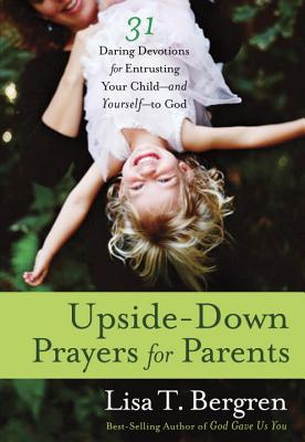 Upside-Down Prayers for Parents: Thirty-One Daring Devotions for Entrusting Your Child--And Yourself--To God - Bergren, Lisa Tawn