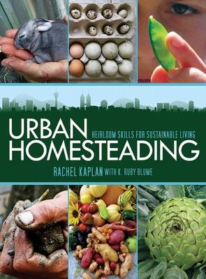 Urban Homesteading: Heirloom Skills for Sustainable Living - Kaplan, Rachel, and Blume, K Ruby
