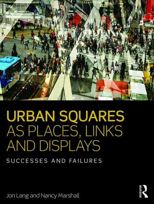 Urban Squares as Places, Links and Displays: Successes and Failures - Lang, Jon, and Marshall, Nancy