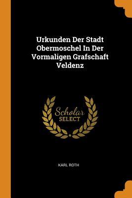 Urkunden Der Stadt Obermoschel in Der Vormaligen Grafschaft Veldenz - Roth, Karl