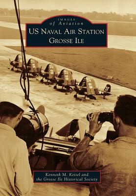 US Naval Air Station Grosse Ile - Keisel, Kenneth M, and Grosse Ile Historical Society