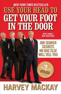 Use Your Head to Get Your Foot in the Door: Job Search Secrets No One Else Will Tell You - MacKay, Harvey