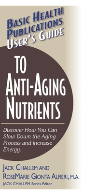 User's Guide to Anti-Aging Nutrients: Discover How You Can Slow Down the Aging Process and Increase Energy - Challem, Jack