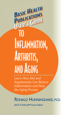 User's Guide to Inflammation, Arthritis, and Aging: Learn How Diet and Supplements Can Reduce Inflammation and Slow the Aging Process - Hunninghake, Ron, M.D., and Challem, Jack (Editor)