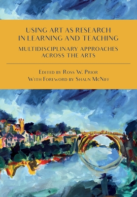 Using Art as Research in Learning and Teaching: Multidisciplinary Approaches Across the Arts - Prior, Ross W (Editor), and McNiff, Shaun