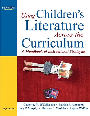 Using Children's Literature Across the Curriculum: A Handbook of Instructional Strategies - O'Callaghan, Catherine M, and Antonacci, Patricia A, and Murphy, Lucy
