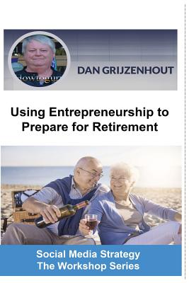 Using Entrepreneurship to Prepare for Retirement: Building Passive Monthly Incomes for Your Later Years - Grijzenhout, Dan