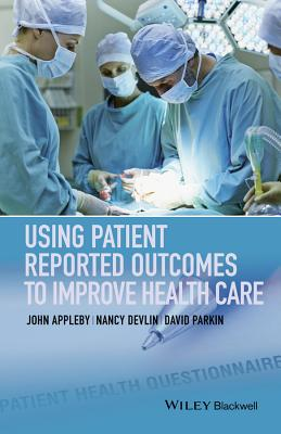 Using Patient Reported Outcomes to Improve Health Care - Appleby, John, Dr., and Devlin, Nancy, and Parkin, David