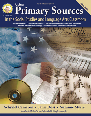 Using Primary Sources in the Social Studies and Language Arts Classroom: Middle Grades - Cameron, Schyrlet, and Doss, Janie, and Myers, Suzanne