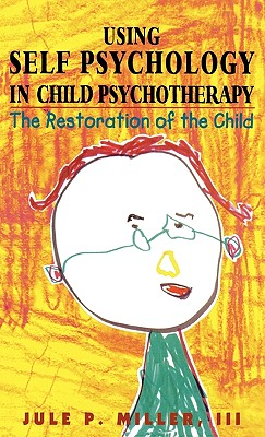 Using Self Psychology in Child Psychotherapy: The Restoration of the Child - Miller, Jule P