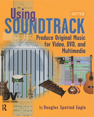 Using Soundtrack: Produce Original Music for Video, DVD, and Multimedia - Spotted Eagle, Douglas
