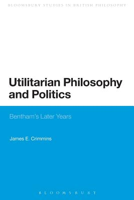 Utilitarian Philosophy and Politics: Bentham's Later Years - Crimmins, James E.