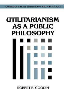 Utilitarianism as a Public Philosophy - Goodin, Robert E, and MacLean, Douglas (Editor)