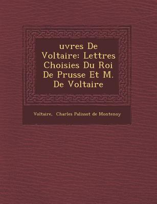 Uvres de Voltaire: Lettres Choisies Du Roi de Prusse Et M. de Voltaire - Voltaire (Creator), and De Montenoy, Charles Palissot (Creator)