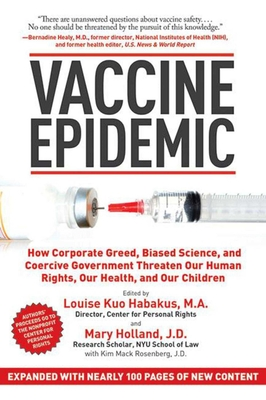 Vaccine Epidemic: How Corporate Greed, Biased Science, and Coercive Government Threaten Our Human Rights, Our Health, and Our Children - Habakus, Louise Kuo (Editor), and Holland, Mary (Editor), and Mack Rosenberg, Kim (Editor)