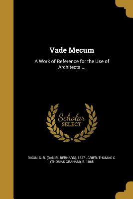 Vade Mecum: A Work of Reference for the Use of Architects ... - Dixon, D B (Daniel Bernard) 1837- (Creator), and Grier, Thomas G (Thomas Graham) B 186 (Creator)