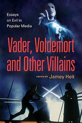 Vader, Voldemort and Other Villains: Essays on Evil in Popular Media - Heit, Jamey (Editor)