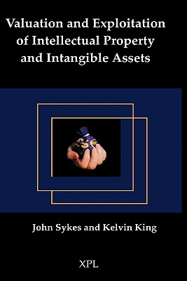 Valuation and Exploitation of Intellectual Property and Intangible Assets - Sykes, John, and King, Kelvin