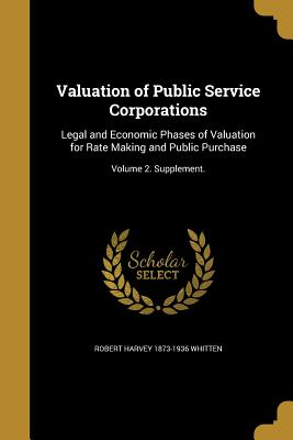 Valuation of Public Service Corporations: Legal and Economic Phases of Valuation for Rate Making and Public Purchase; Volume 2. Supplement. - Whitten, Robert Harvey 1873-1936