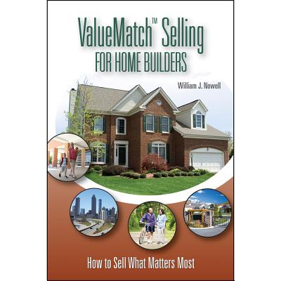 ValueMatch Selling for Home Builders: How to Sell What Matters Most - Nowell, William J