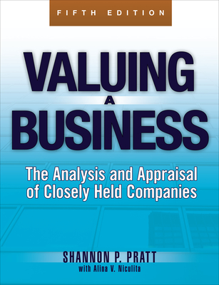 Valuing a Business: The Analysis and Appraisal of Closely Held Companies - Pratt, Shannon P, and Niculita, Alina V