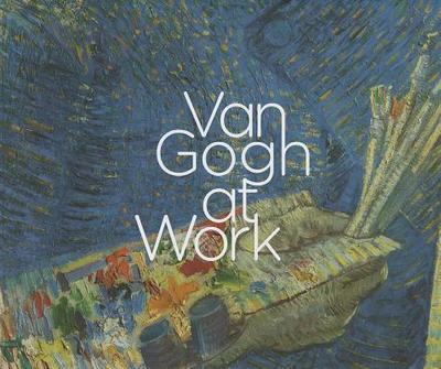 Van Gogh at Work - Vellekoop, Marije, and Bakker, Nienke (Contributions by)