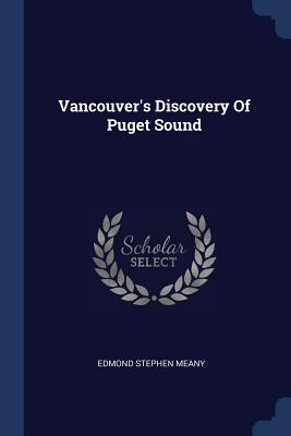 Vancouver's Discovery of Puget Sound - Meany, Edmond Stephen